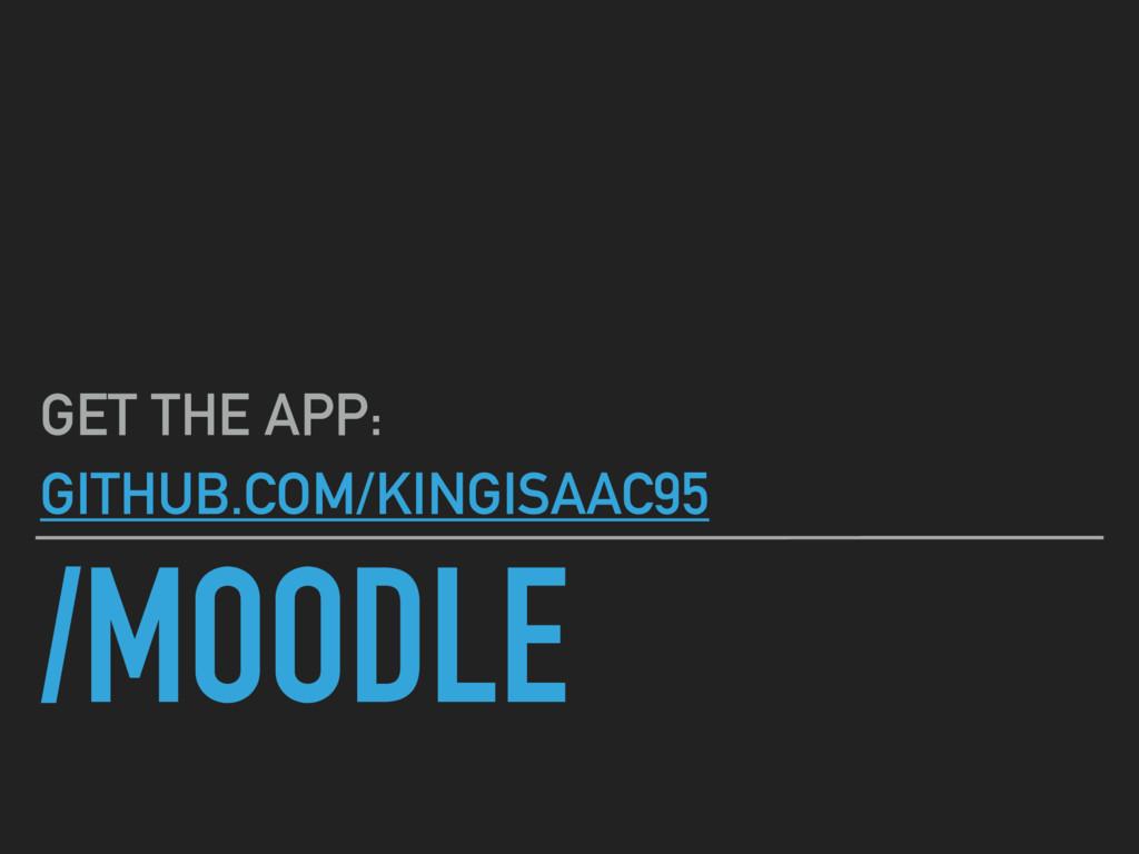 /MOODLE GET THE APP: GITHUB.COM/KINGISAAC95