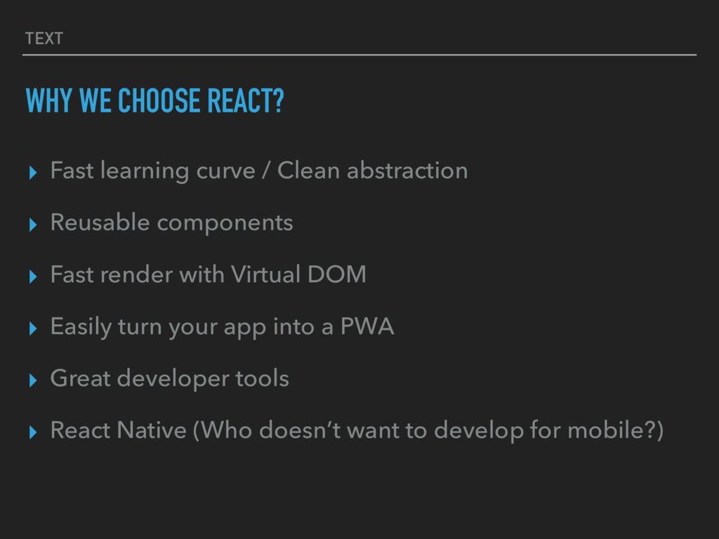 TEXT WHY WE CHOOSE REACT? ▸ Fast learning curve...