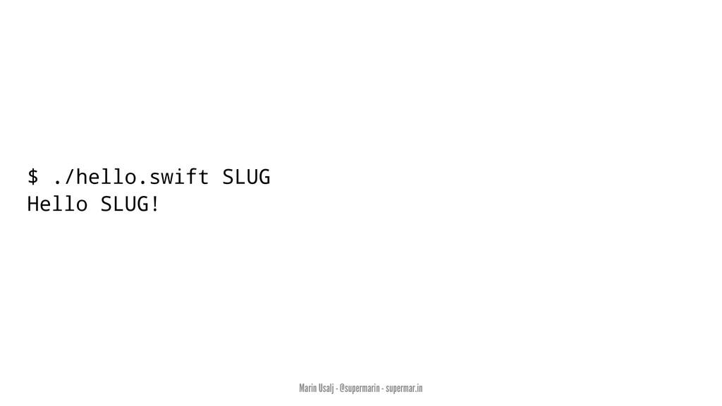 $ ./hello.swift SLUG Hello SLUG! Marin Usalj - ...