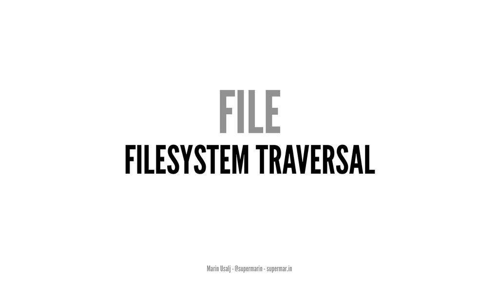 FILE FILESYSTEM TRAVERSAL Marin Usalj - @superm...