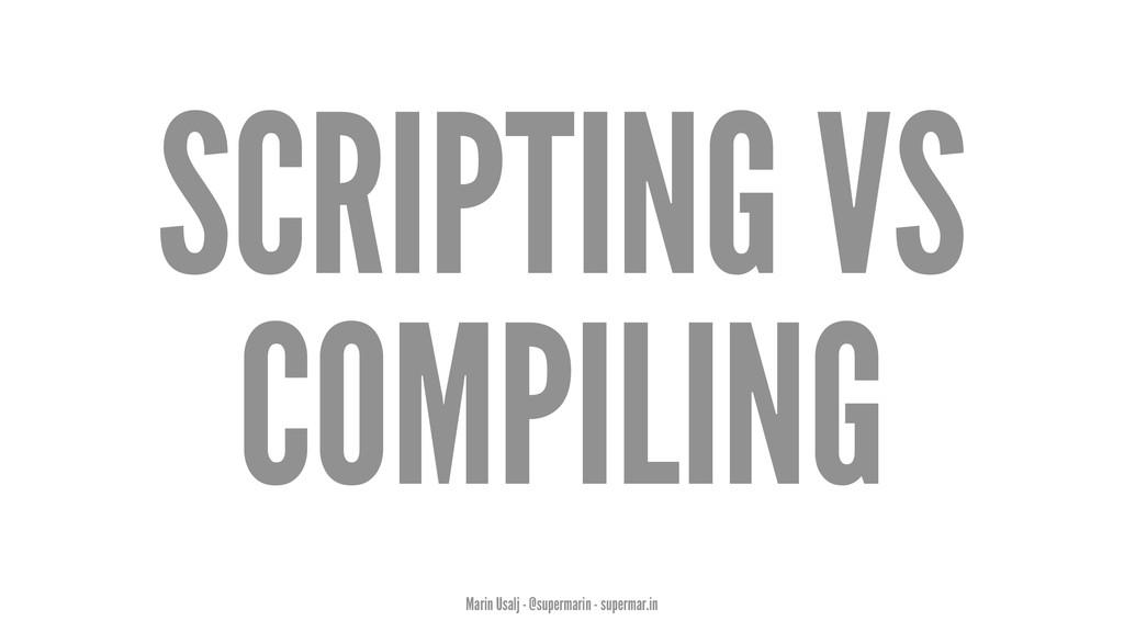SCRIPTING VS COMPILING Marin Usalj - @supermari...