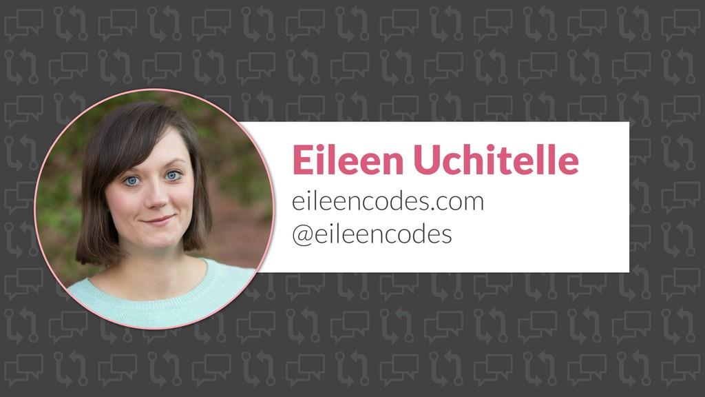 Eileen Uchitelle eileencodes.com @eileencodes