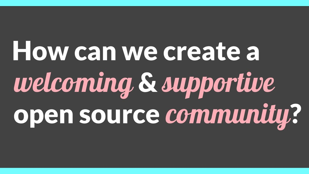 How can we create a welcoming & supportive open...