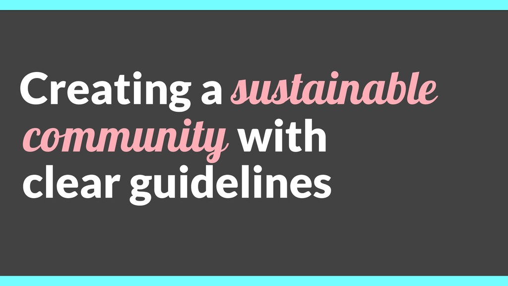 Creating a sustainable community with clear gui...