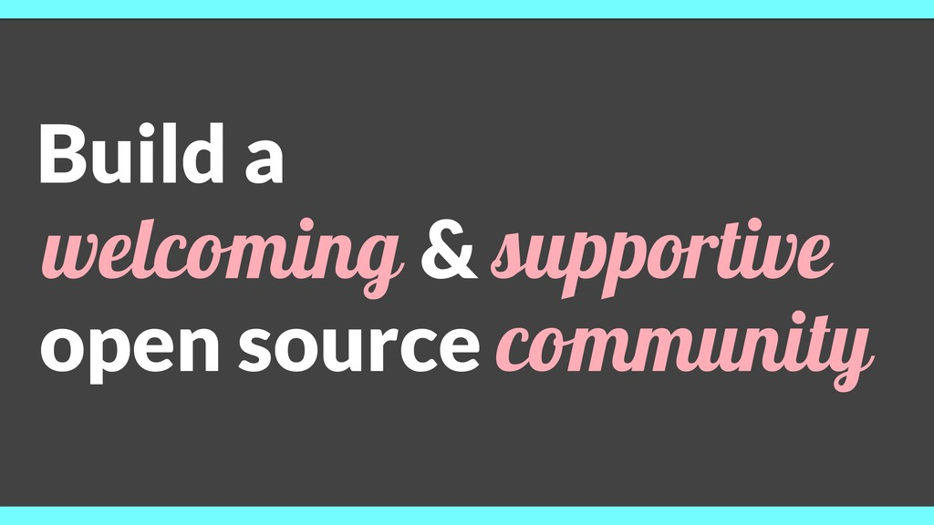Build a welcoming & supportive open source comm...