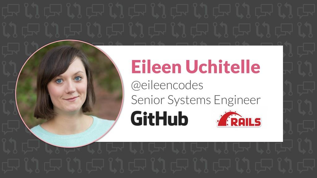 Eileen Uchitelle @eileencodes Senior Systems En...