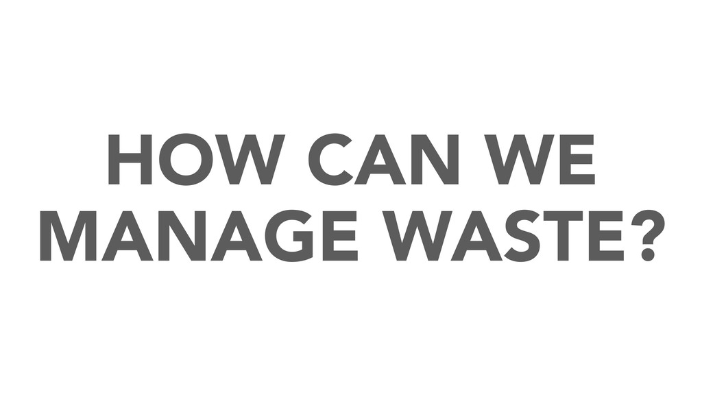 HOW CAN WE MANAGE WASTE?