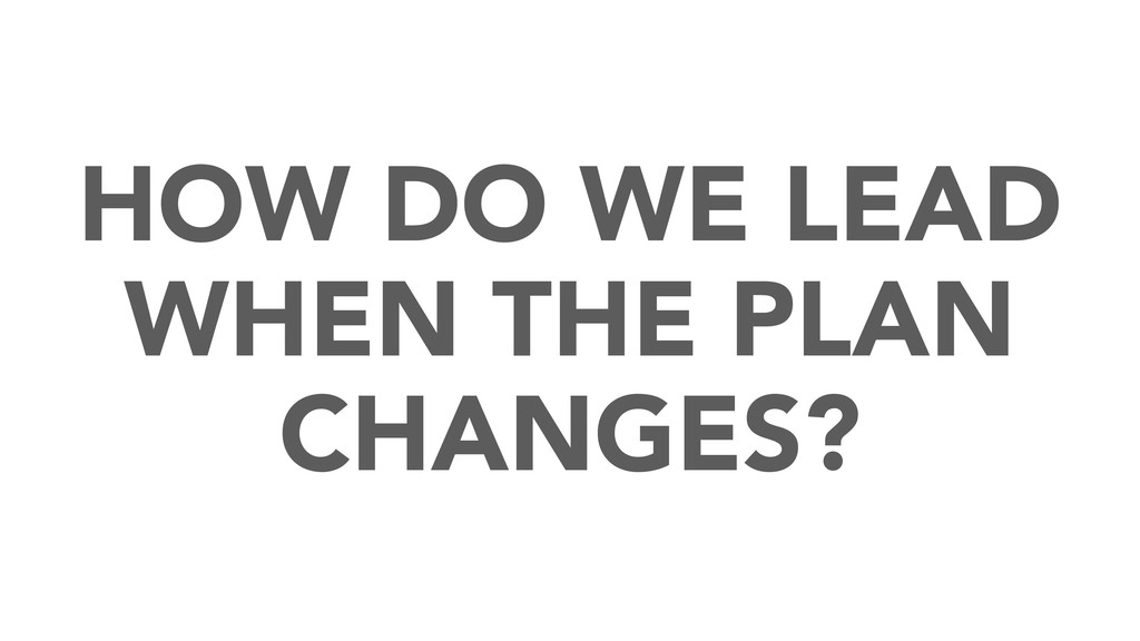HOW DO WE LEAD WHEN THE PLAN CHANGES?