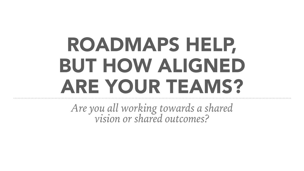 ROADMAPS HELP, BUT HOW ALIGNED ARE YOUR TEAMS? ...