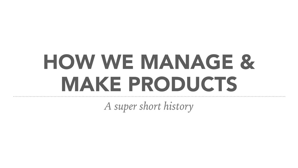 HOW WE MANAGE & MAKE PRODUCTS A super short his...