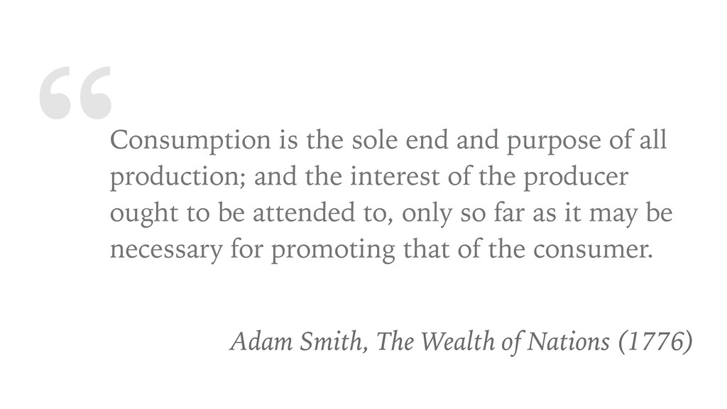 """Consumption is the sole end and purpose of all..."