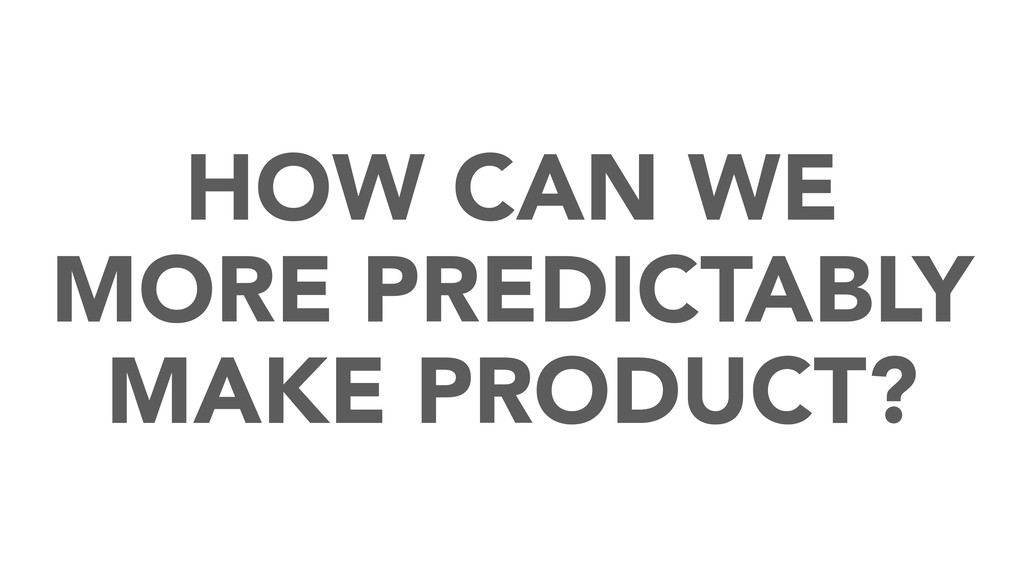 HOW CAN WE MORE PREDICTABLY MAKE PRODUCT?