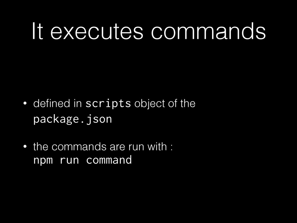 It executes commands • defined in scripts object...