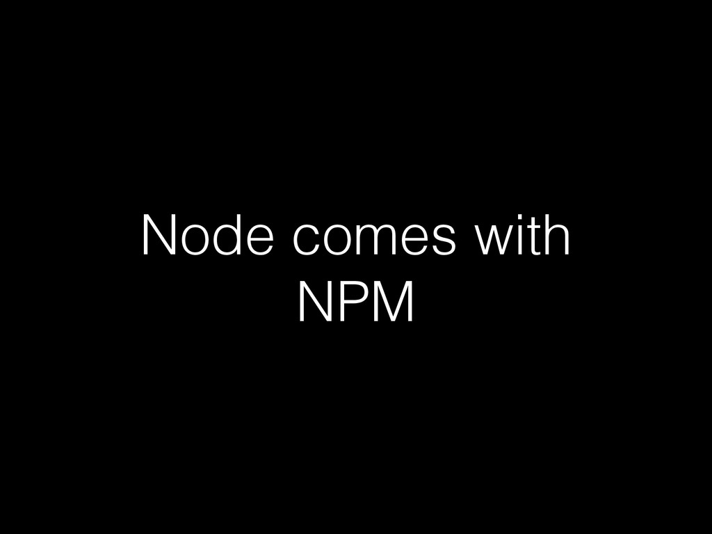 Node comes with NPM