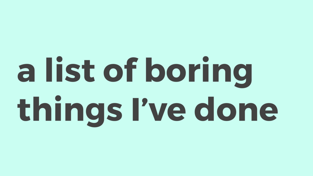 a list of boring things I've done