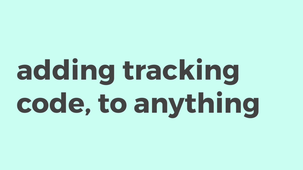 adding tracking code, to anything