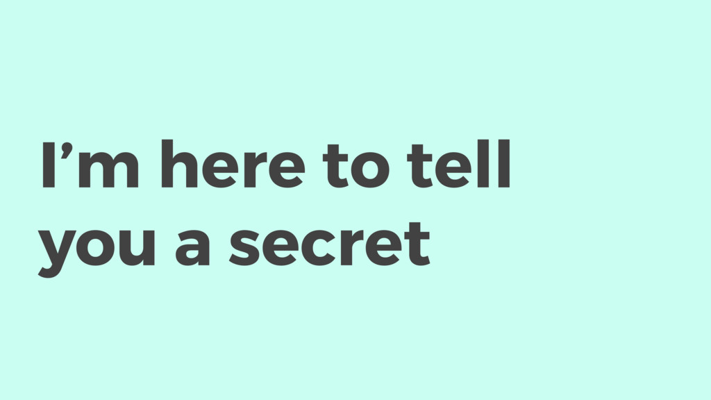 I'm here to tell you a secret