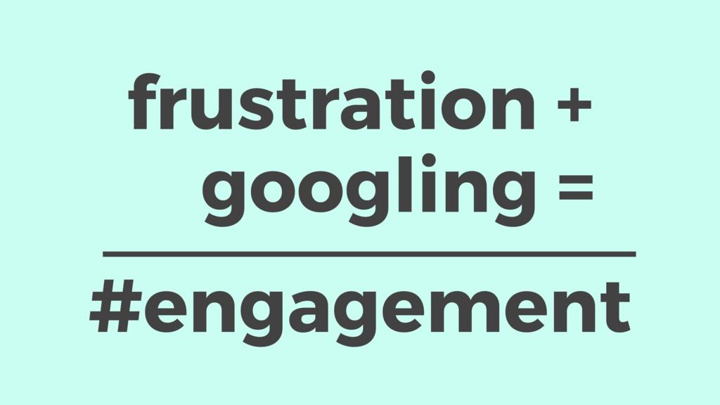 #engagement frustration + googling =