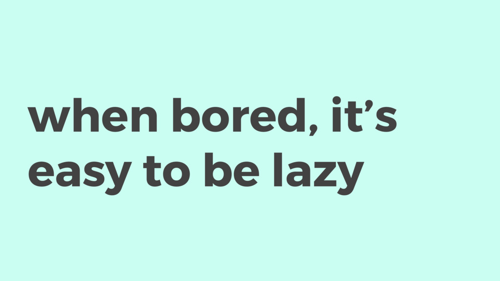 when bored, it's easy to be lazy