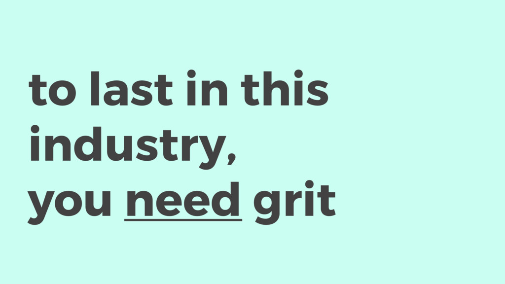 to last in this industry, you need grit