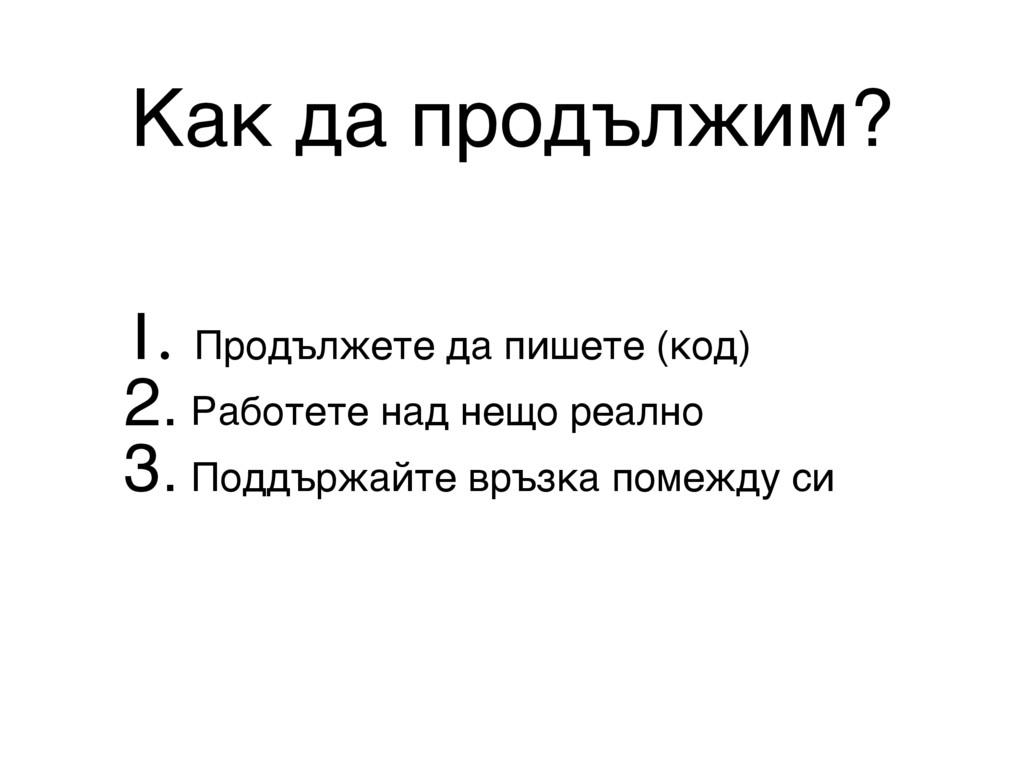 Как да продължим? 1. Продължете да пишете (код)...