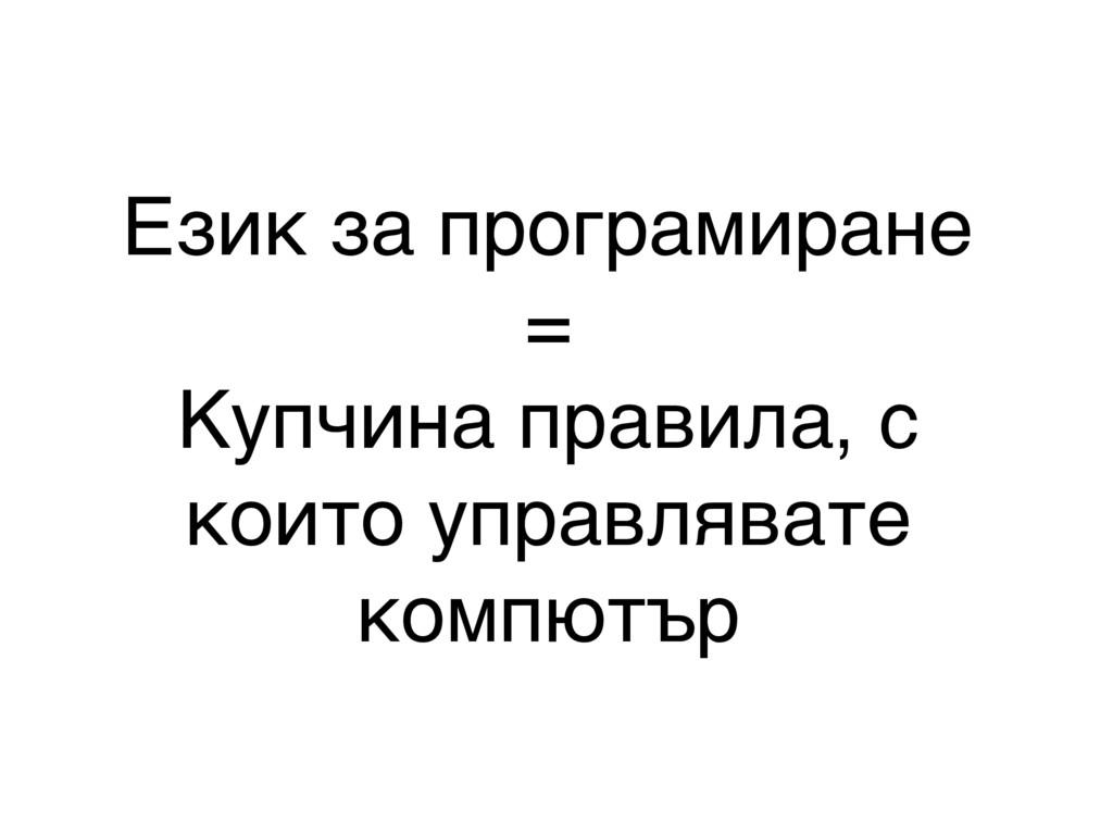 Език за програмиране = Купчина правила, с които...