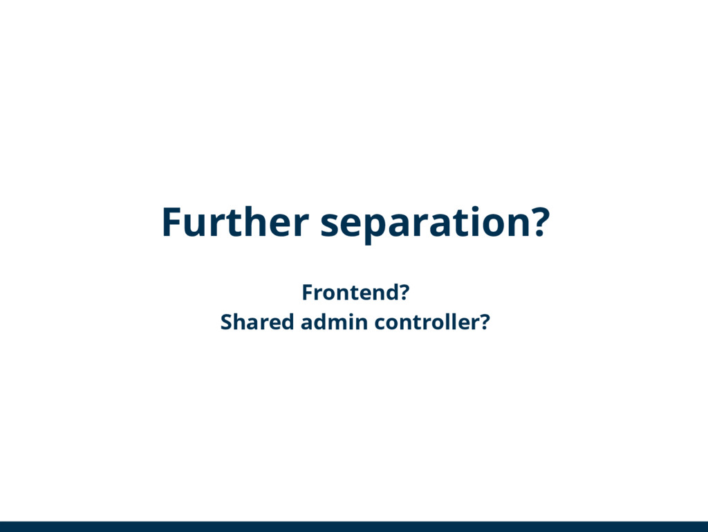Further separation? Frontend? Shared admin cont...