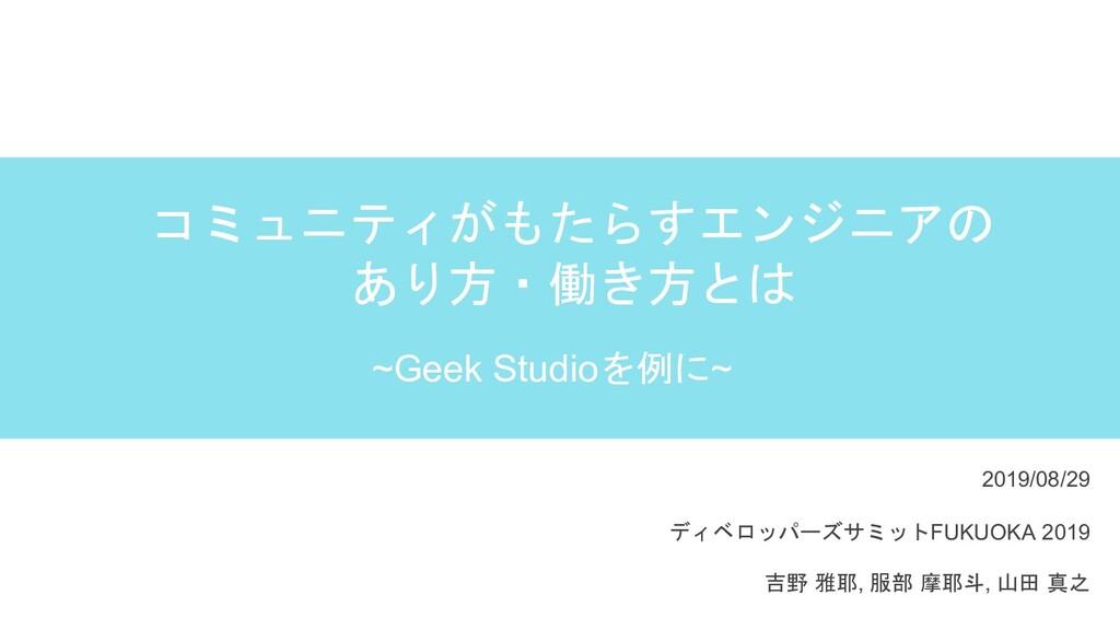 コミュニティがもたらすエンジニアの あり方・働き方とは ~Geek Studioを例に~ 20...