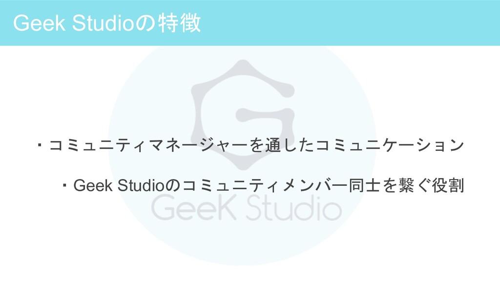 Geek Studioの特徴 ・コミュニティマネージャーを通したコミュニケーション ・Geek...