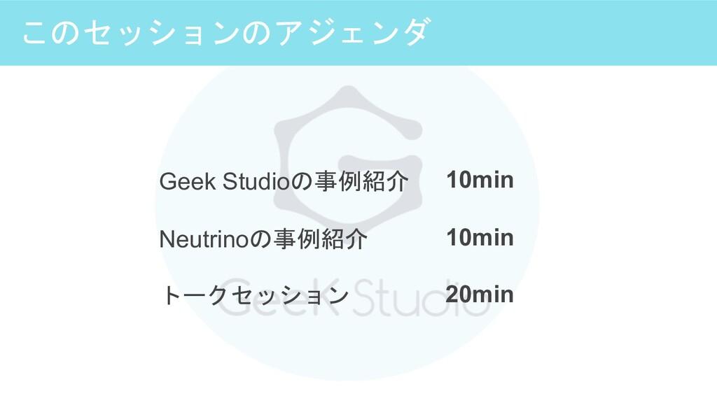このセッションのアジェンダ Geek Studioの事例紹介 Neutrinoの事例紹介 トー...