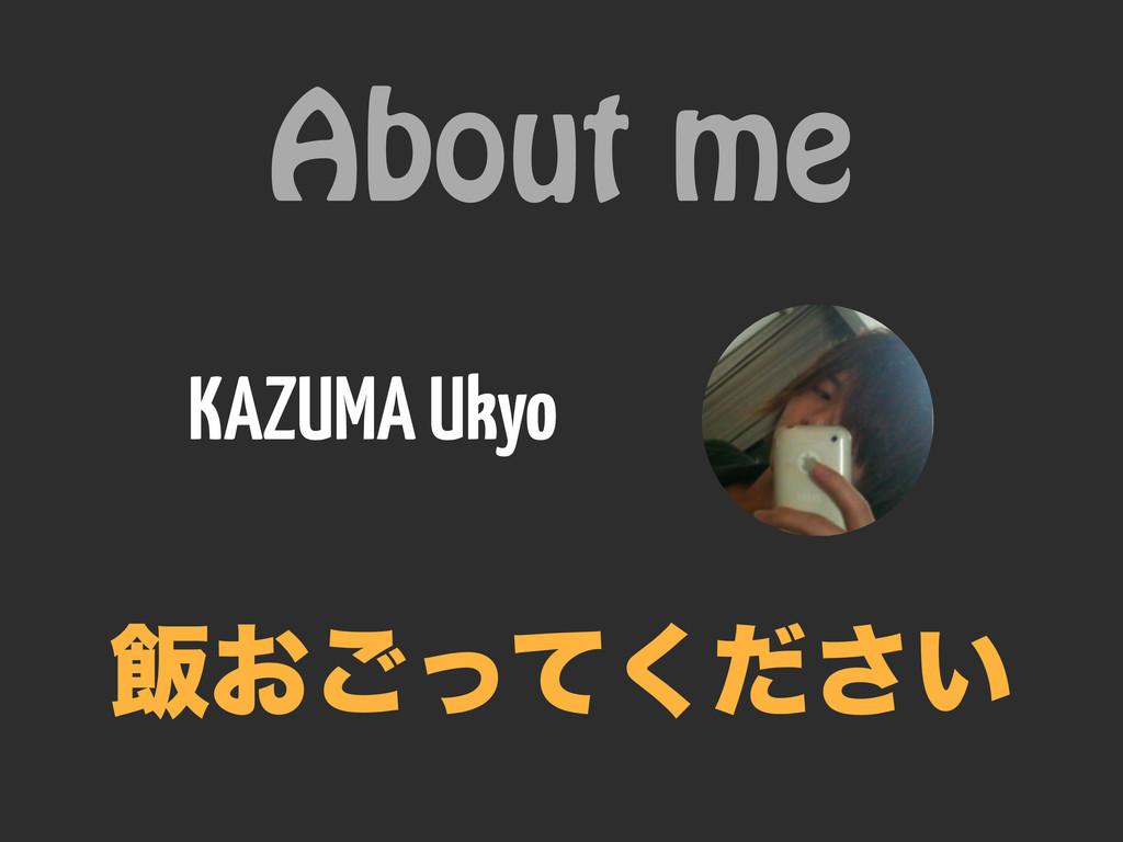 About me KAZUMA Ukyo ൧͓͍ͬͯͩ͘͝͞
