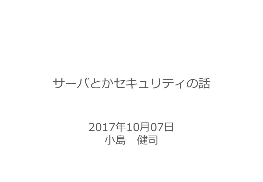2017年10月07日 小島 健司 サーバとかセキュリティの話