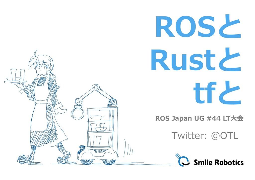 ROSと Rustと tfと ROS Japan UG #44 LT⼤会 Twitter: @...