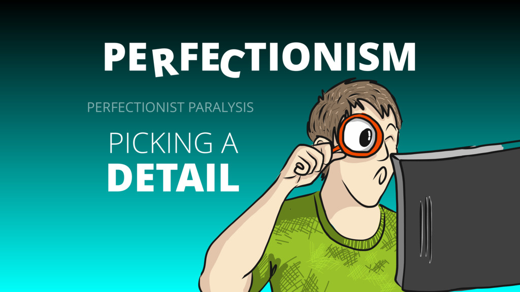 PE FE TIONISM C R PICKING A DETAIL PERFECTIONIS...