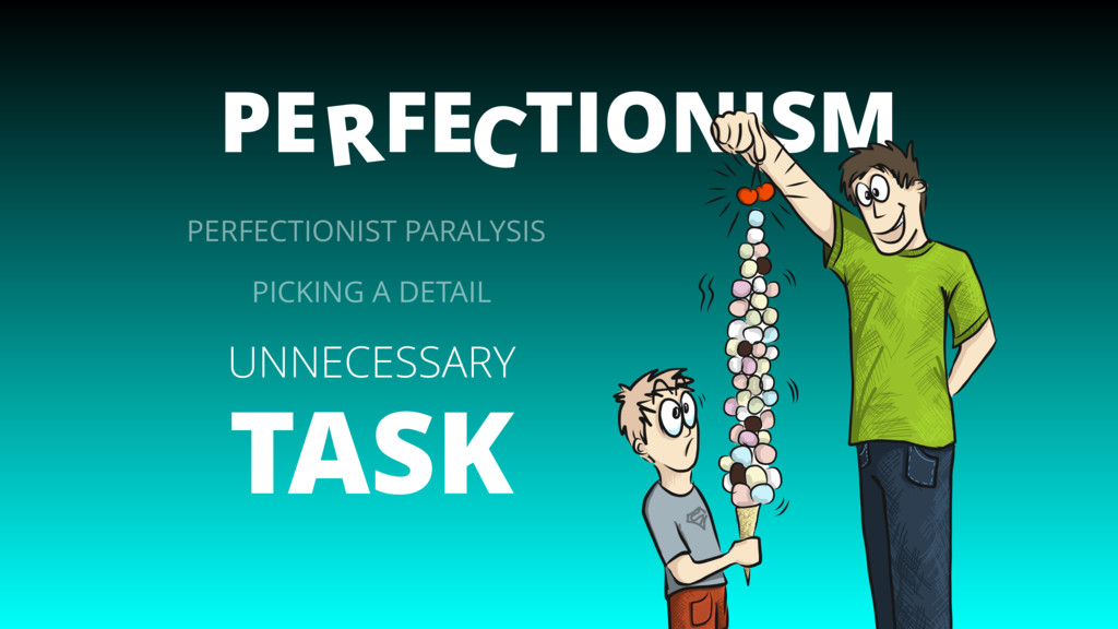 PE FE TIONISM C R UNNECESSARY TASK PERFECTIONIS...