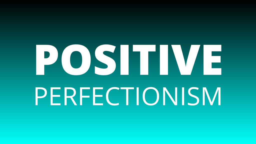 PERFECTIONISM POSITIVE