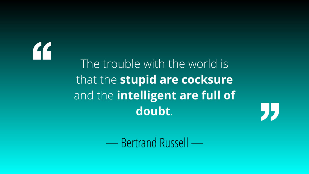 The trouble with the world is that the stupid a...