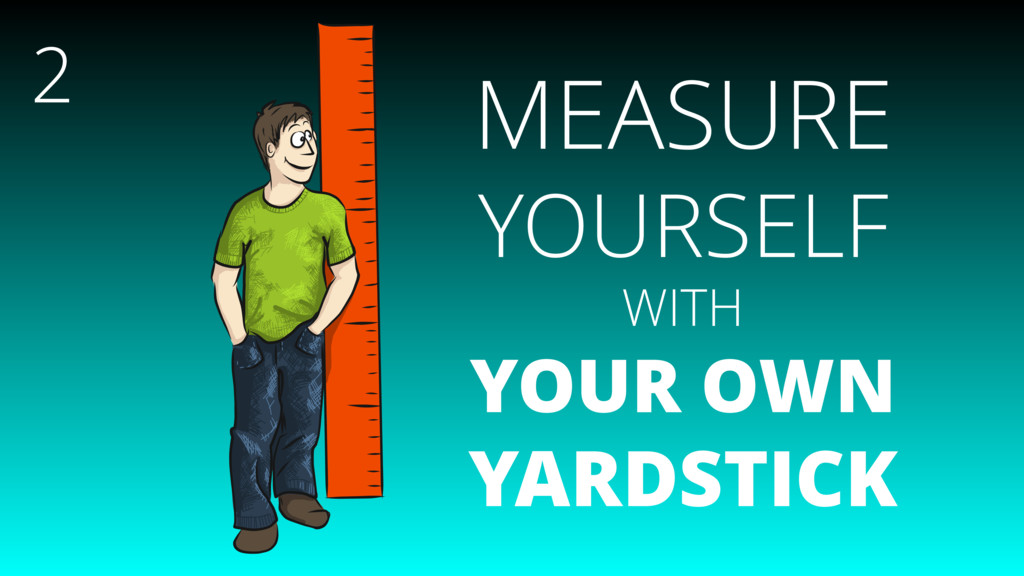 MEASURE YOURSELF WITH YOUR OWN YARDSTICK 2