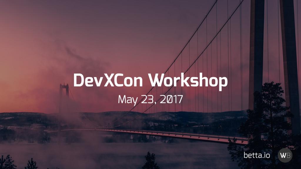 DevXCon Workshop May 23, 2̸17 betta.io