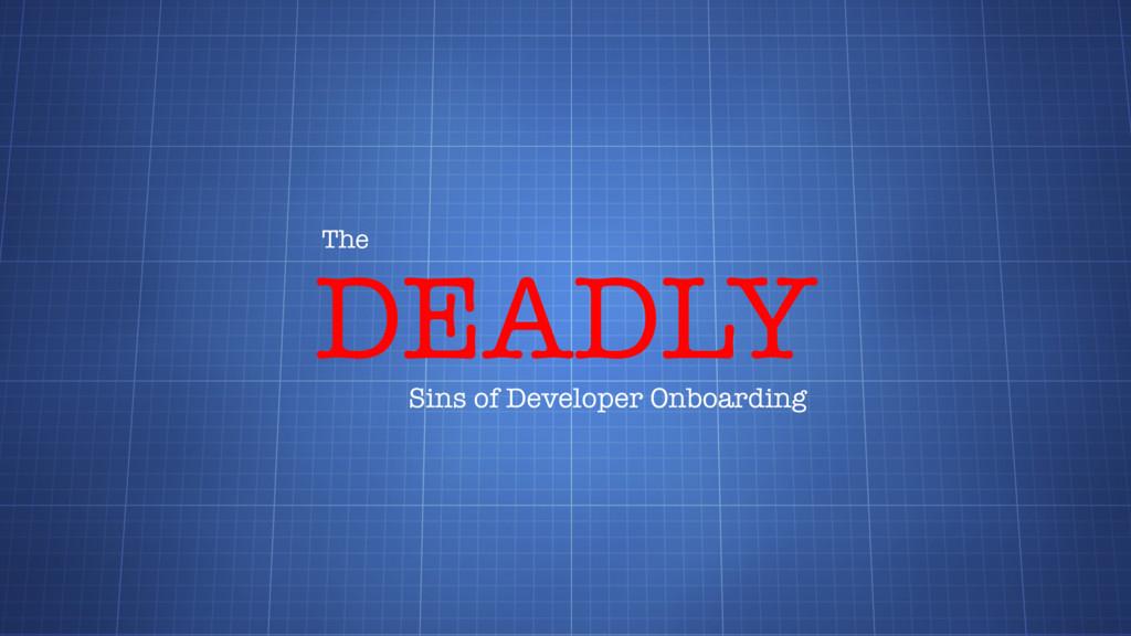 DEADLY The Sins of Developer Onboarding