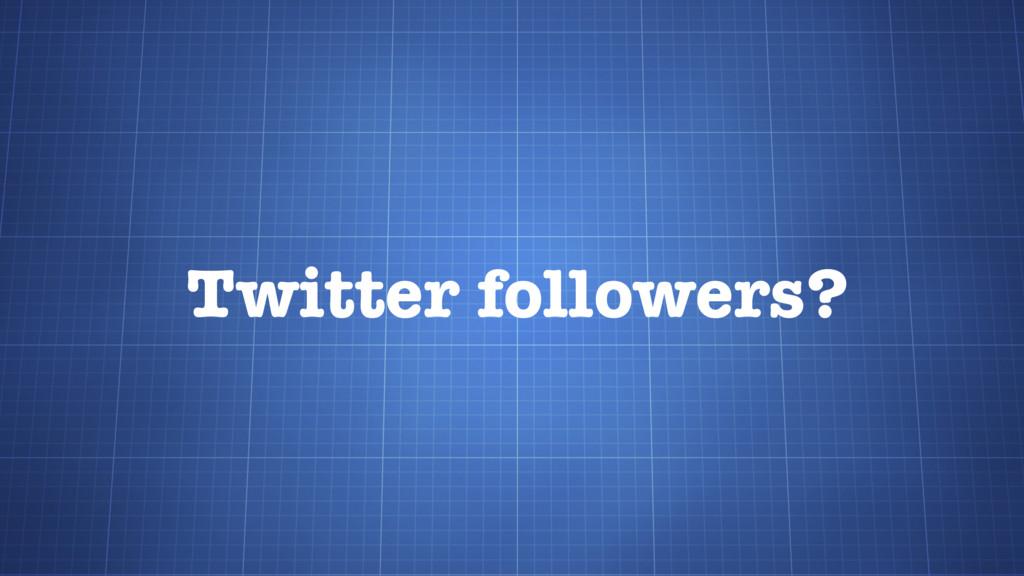 Twitter followers?