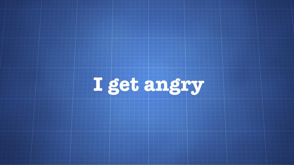 I get angry