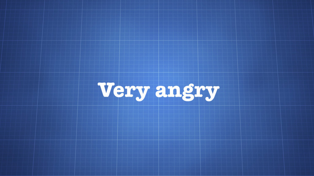 Very angry