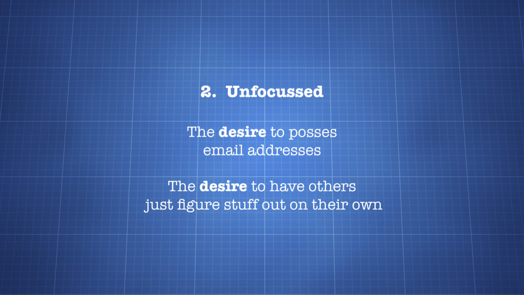 2. Unfocussed The desire to posses email addres...