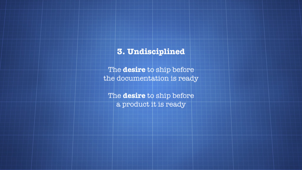 3. Undisciplined The desire to ship before the ...