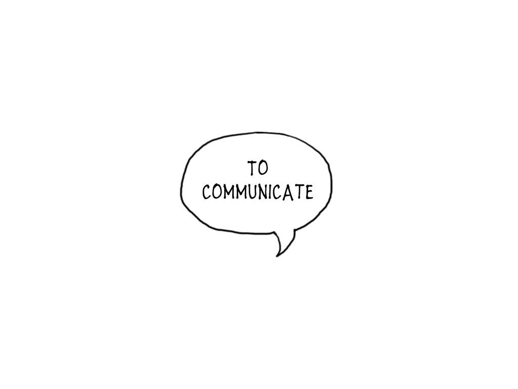 To communicate