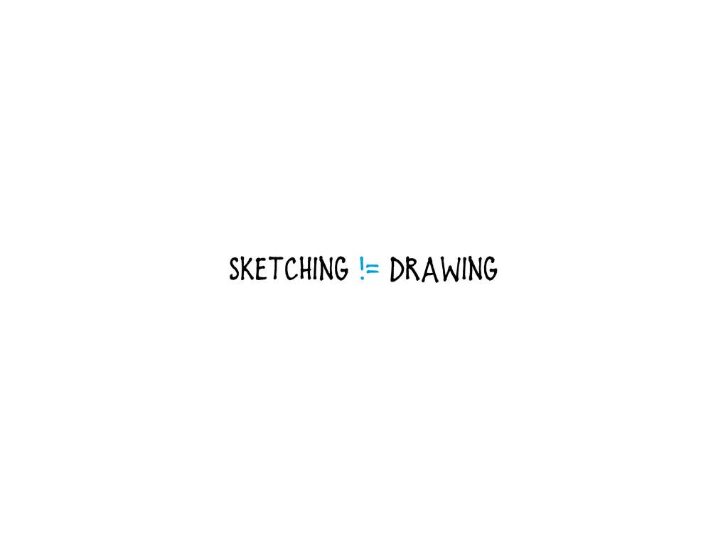 Sketching != Drawing