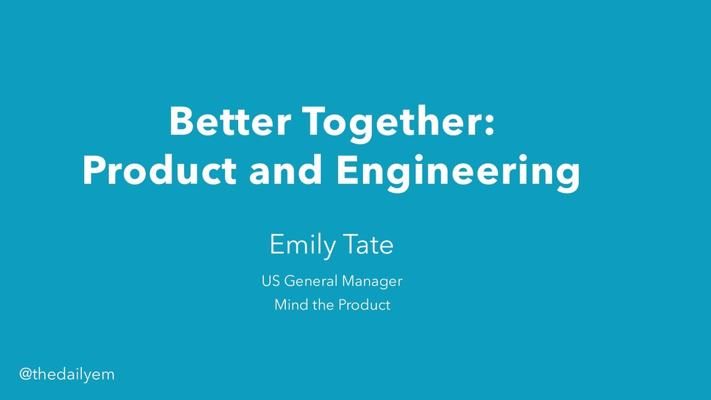 Better Together: Product and Engineering Emily...