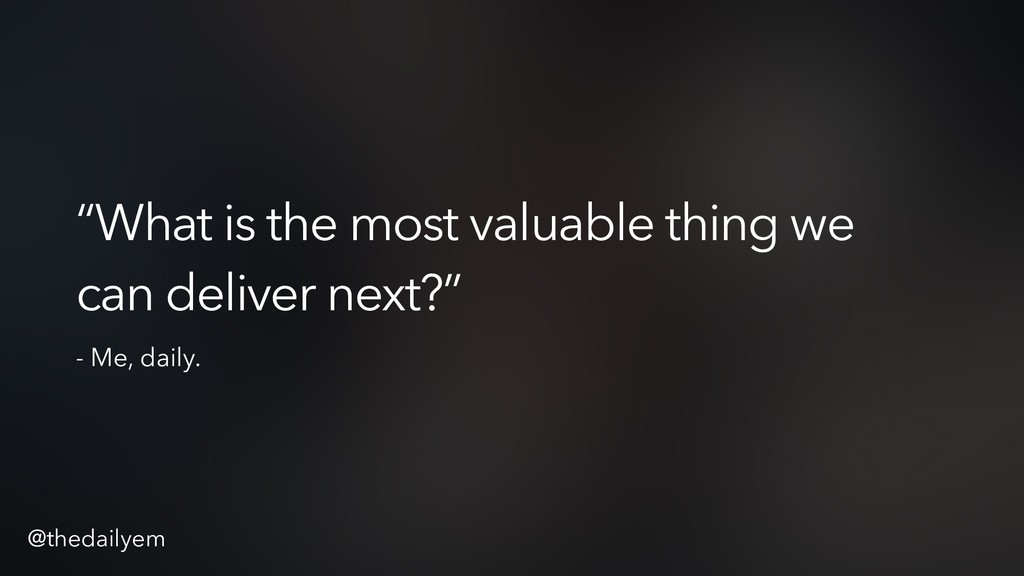 """What is the most valuable thing we can deliver..."