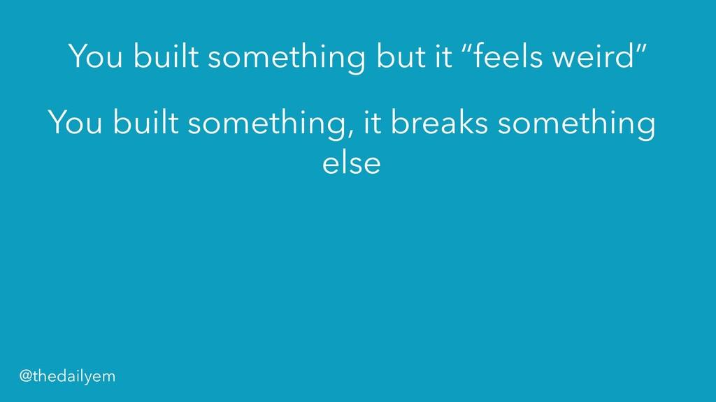 You built something, it breaks something else Y...